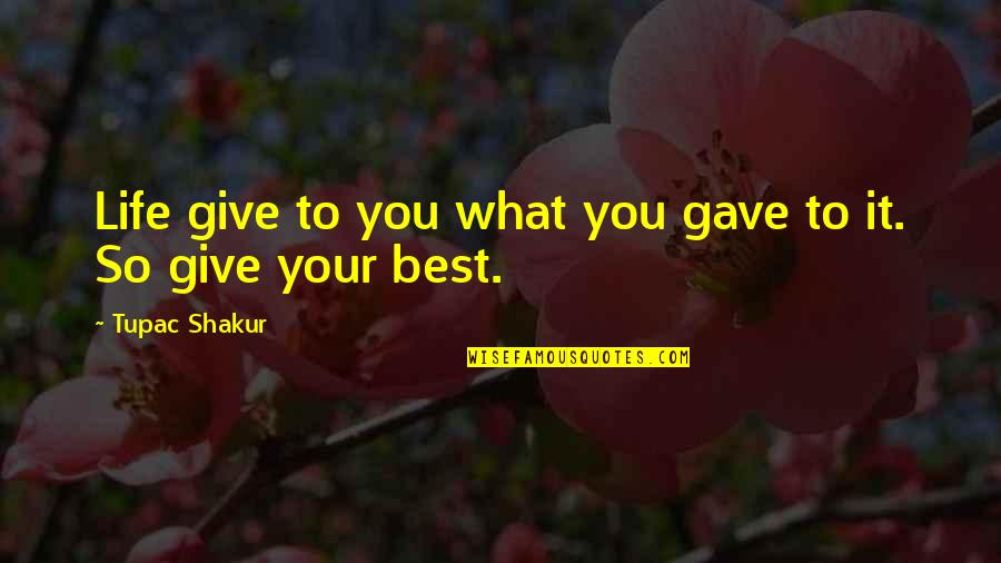 Giving Life Your Best Quotes By Tupac Shakur: Life give to you what you gave to