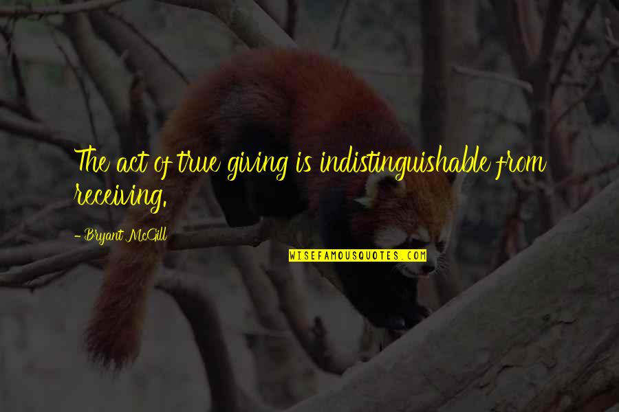 Giving Love And Not Receiving Quotes By Bryant McGill: The act of true giving is indistinguishable from