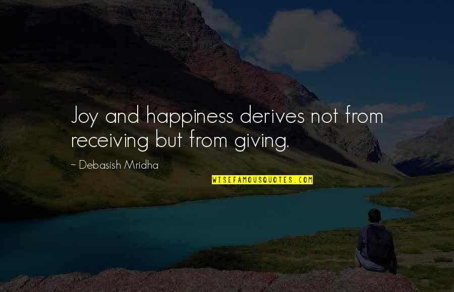 Giving Love And Not Receiving Quotes By Debasish Mridha: Joy and happiness derives not from receiving but