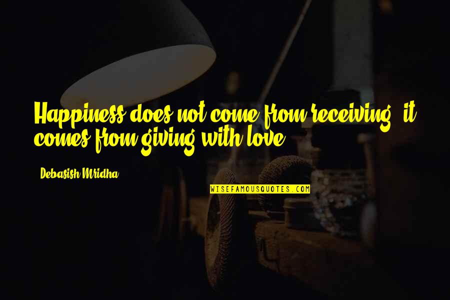 Giving Love And Not Receiving Quotes By Debasish Mridha: Happiness does not come from receiving; it comes