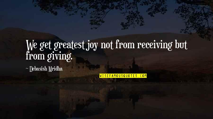 Giving Love And Not Receiving Quotes By Debasish Mridha: We get greatest joy not from receiving but