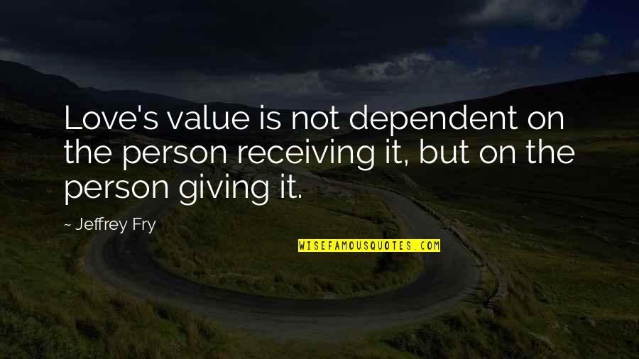 Giving Love And Not Receiving Quotes By Jeffrey Fry: Love's value is not dependent on the person
