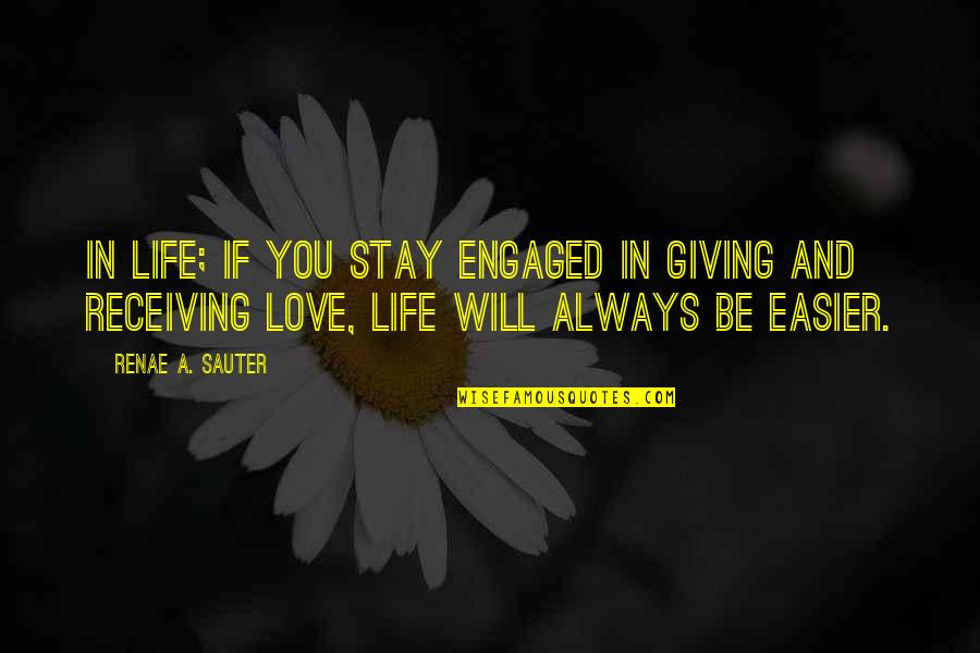 Giving Love And Not Receiving Quotes By Renae A. Sauter: In life; if you stay engaged in giving