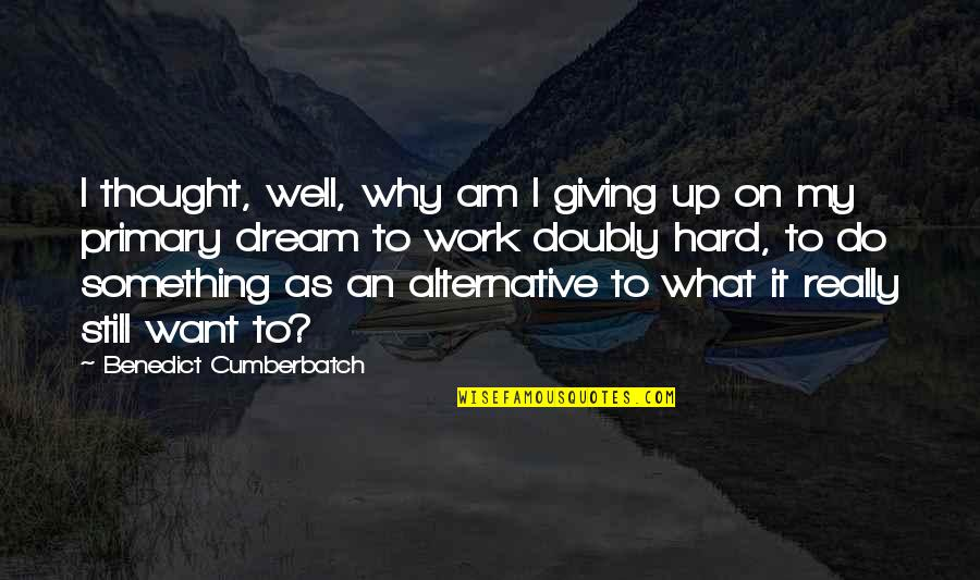 Giving Quotes By Benedict Cumberbatch: I thought, well, why am I giving up