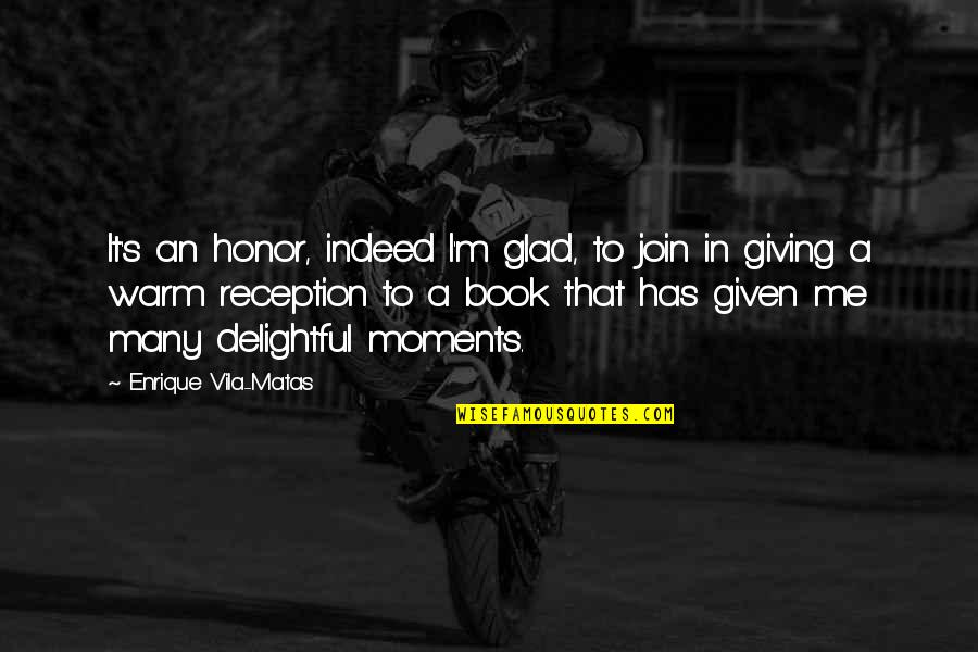 Giving Quotes By Enrique Vila-Matas: It's an honor, indeed I'm glad, to join