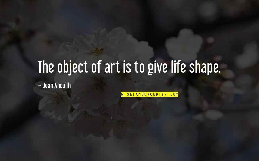 Giving Quotes By Jean Anouilh: The object of art is to give life