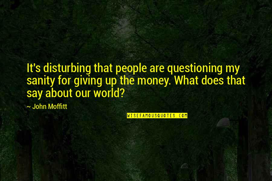 Giving Quotes By John Moffitt: It's disturbing that people are questioning my sanity