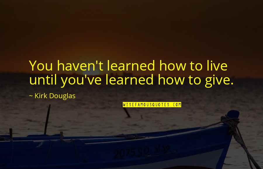 Giving Quotes By Kirk Douglas: You haven't learned how to live until you've