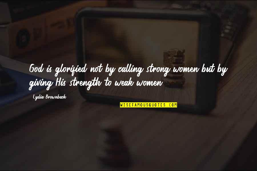 Giving Quotes By Lydia Brownback: God is glorified not by calling strong women