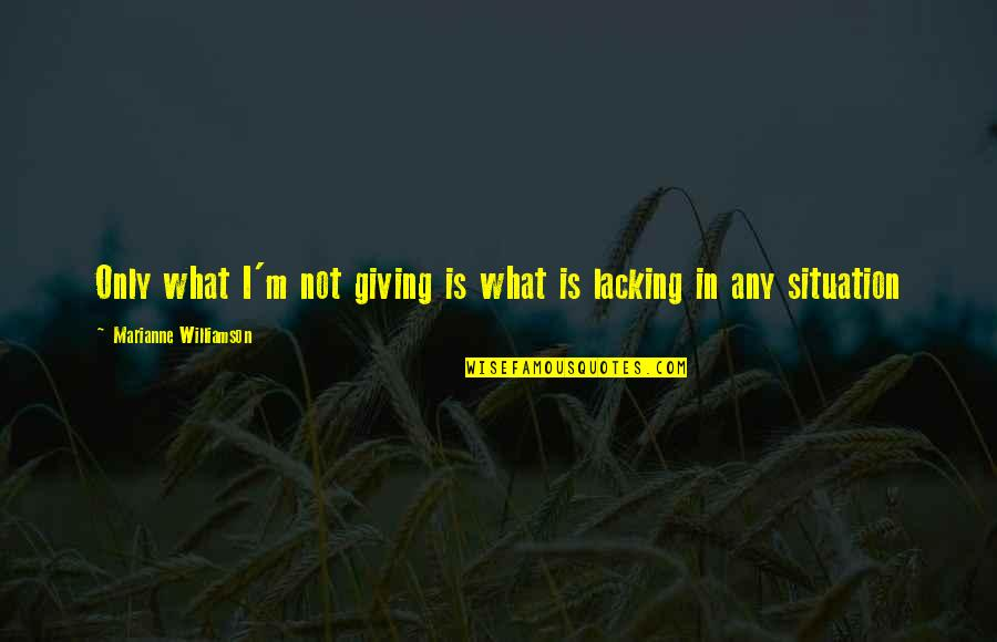 Giving Quotes By Marianne Williamson: Only what I'm not giving is what is