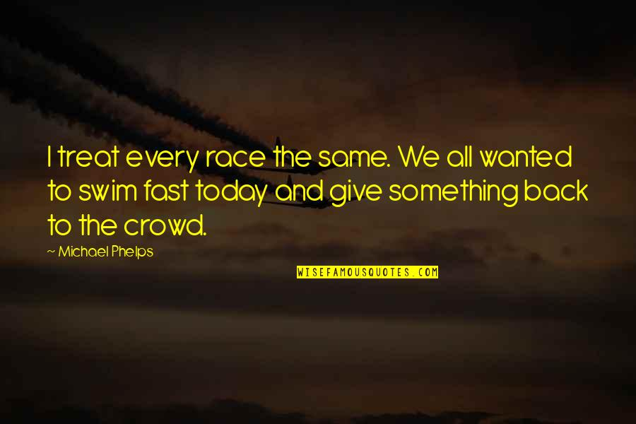 Giving Quotes By Michael Phelps: I treat every race the same. We all