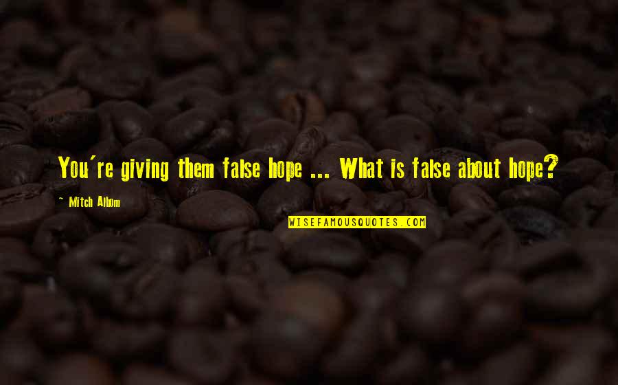 Giving Quotes By Mitch Albom: You're giving them false hope ... What is