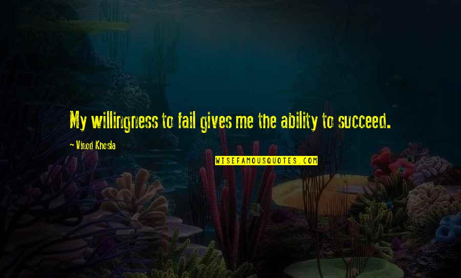 Giving Quotes By Vinod Khosla: My willingness to fail gives me the ability
