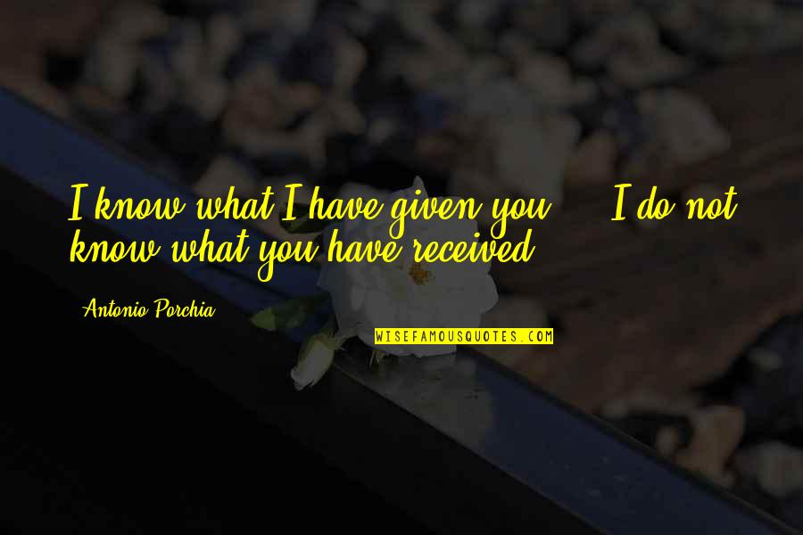 Giving Receiving Quotes By Antonio Porchia: I know what I have given you ...