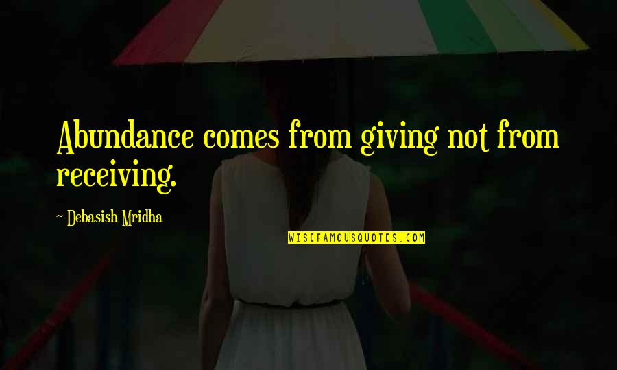 Giving Receiving Quotes By Debasish Mridha: Abundance comes from giving not from receiving.