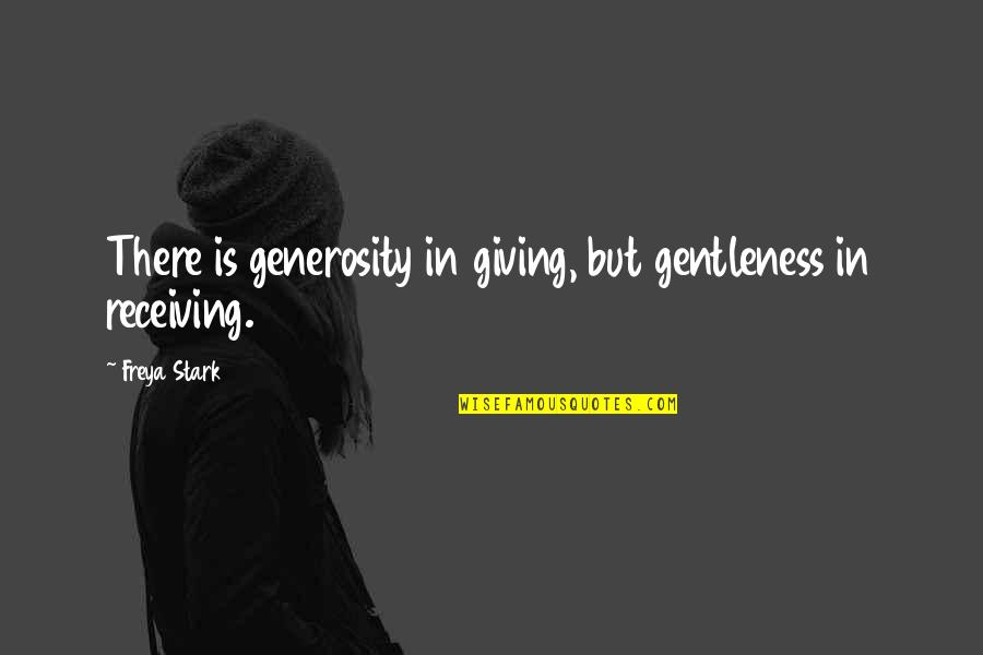 Giving Receiving Quotes By Freya Stark: There is generosity in giving, but gentleness in