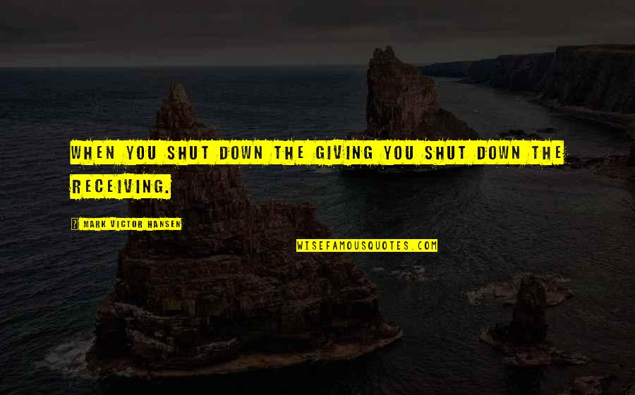 Giving Receiving Quotes By Mark Victor Hansen: When you shut down the giving you shut
