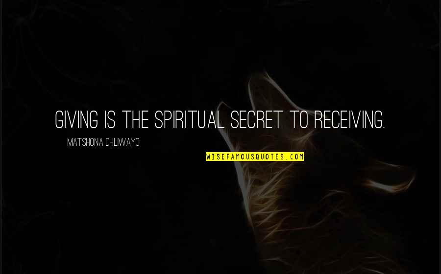 Giving Receiving Quotes By Matshona Dhliwayo: Giving is the spiritual secret to receiving.