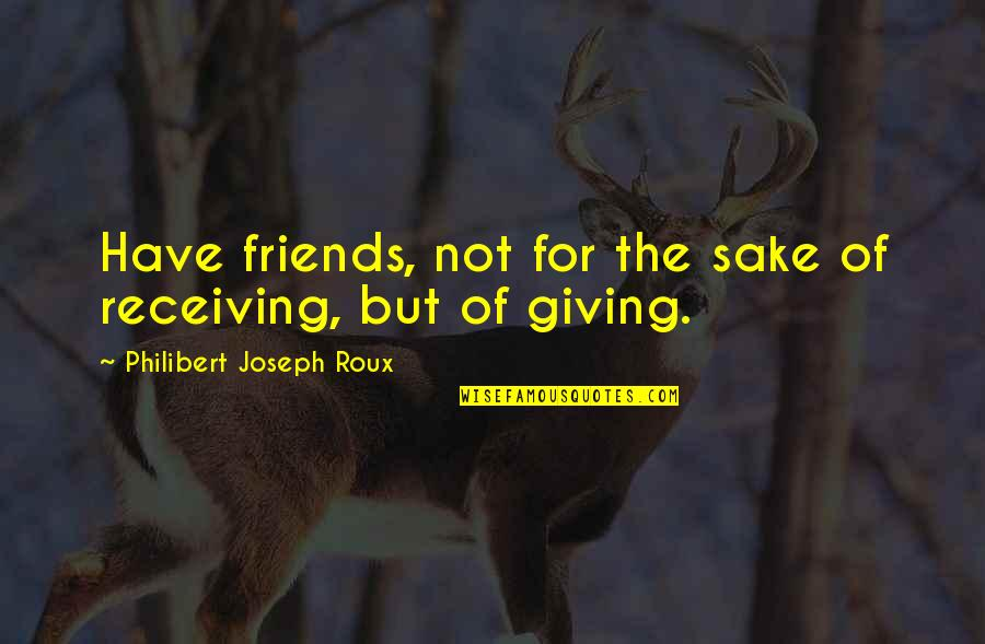 Giving Receiving Quotes By Philibert Joseph Roux: Have friends, not for the sake of receiving,
