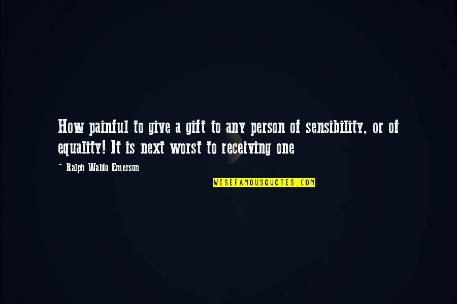 Giving Receiving Quotes By Ralph Waldo Emerson: How painful to give a gift to any
