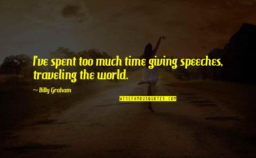 Giving Speeches Quotes By Billy Graham: I've spent too much time giving speeches, traveling