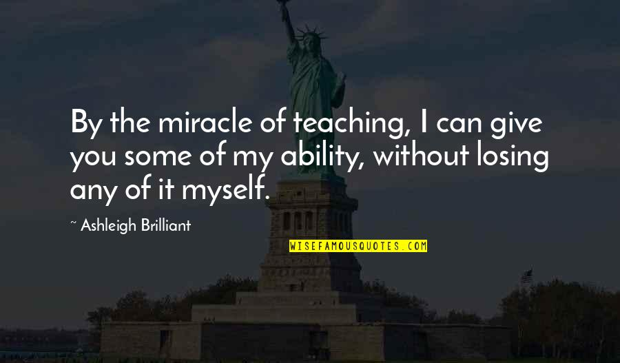Giving To Education Quotes By Ashleigh Brilliant: By the miracle of teaching, I can give