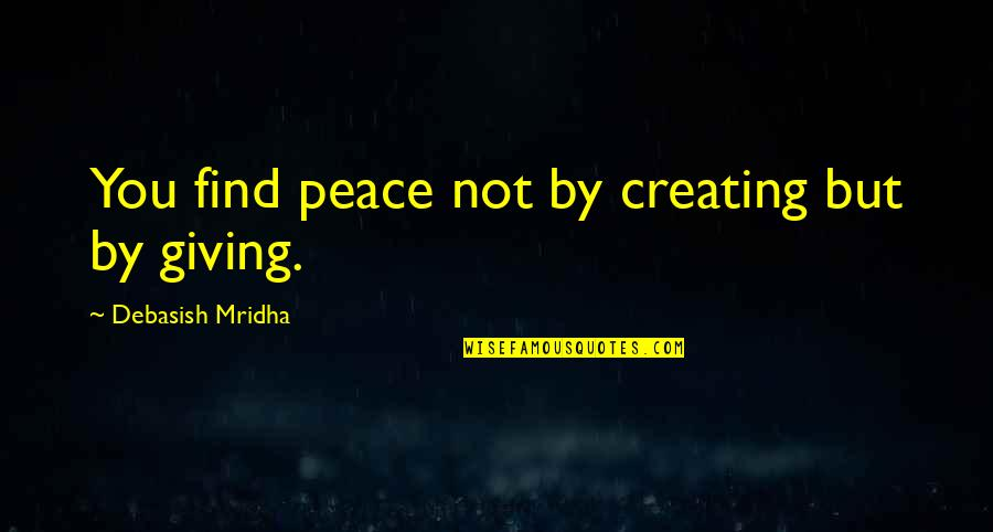 Giving To Education Quotes By Debasish Mridha: You find peace not by creating but by