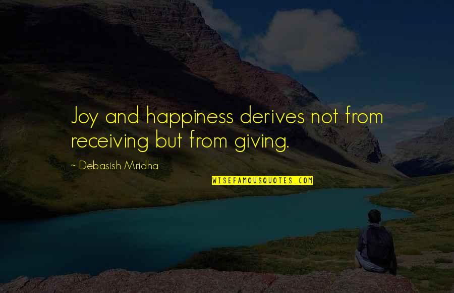 Giving To Education Quotes By Debasish Mridha: Joy and happiness derives not from receiving but