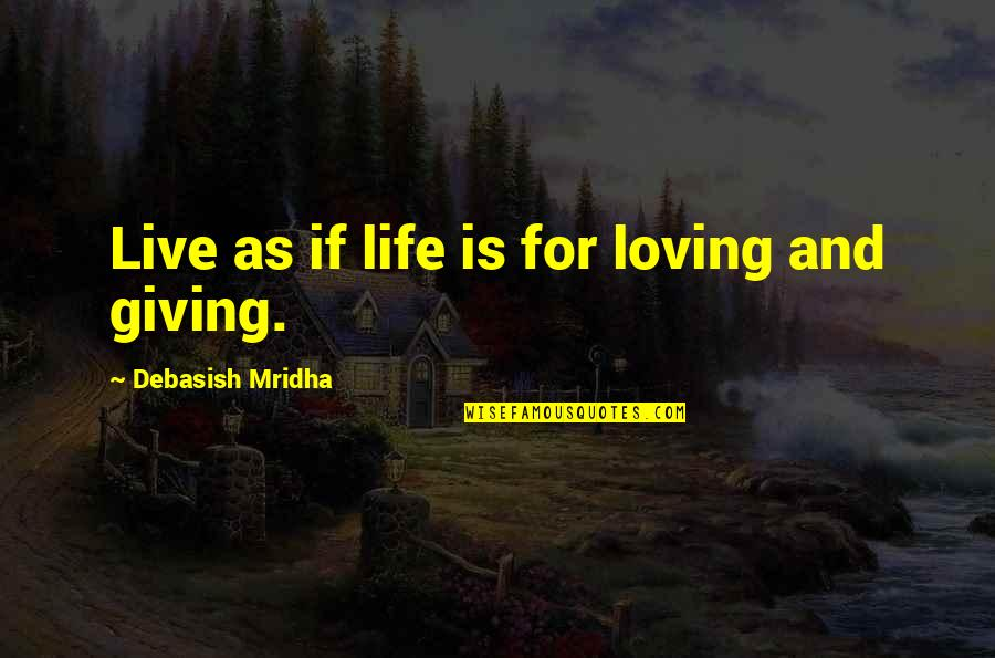Giving To Education Quotes By Debasish Mridha: Live as if life is for loving and