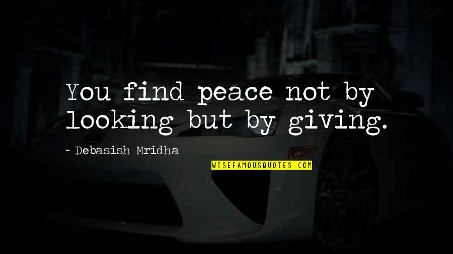 Giving To Education Quotes By Debasish Mridha: You find peace not by looking but by