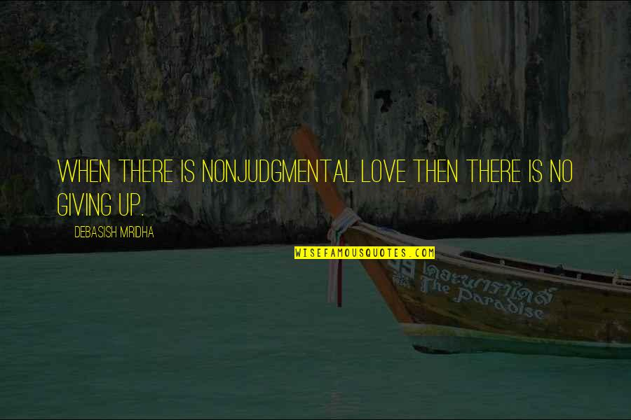 Giving To Education Quotes By Debasish Mridha: When there is nonjudgmental love then there is