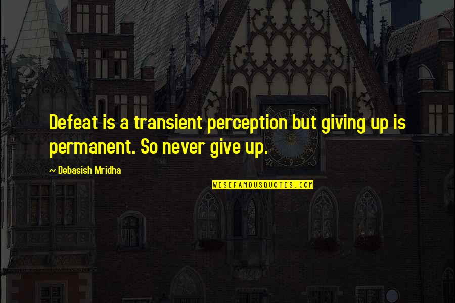 Giving To Education Quotes By Debasish Mridha: Defeat is a transient perception but giving up