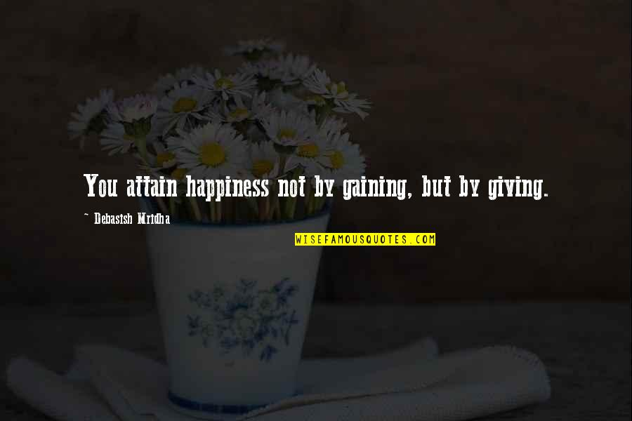 Giving To Education Quotes By Debasish Mridha: You attain happiness not by gaining, but by