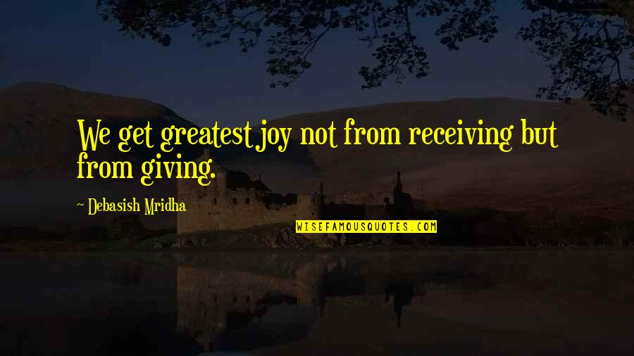 Giving To Education Quotes By Debasish Mridha: We get greatest joy not from receiving but