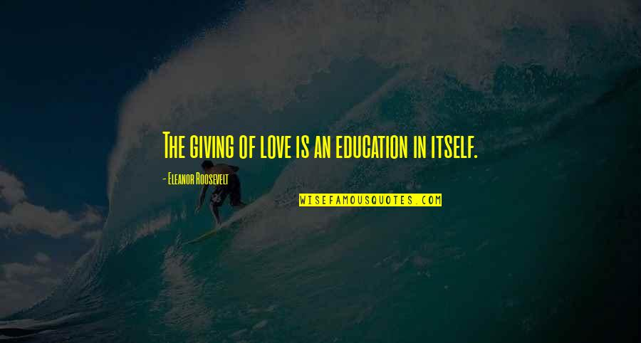 Giving To Education Quotes By Eleanor Roosevelt: The giving of love is an education in