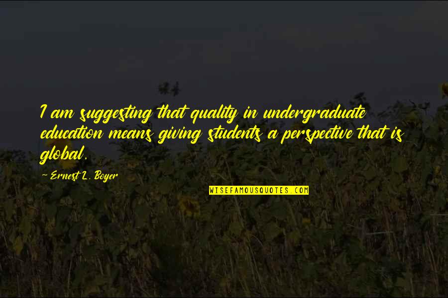 Giving To Education Quotes By Ernest L. Boyer: I am suggesting that quality in undergraduate education