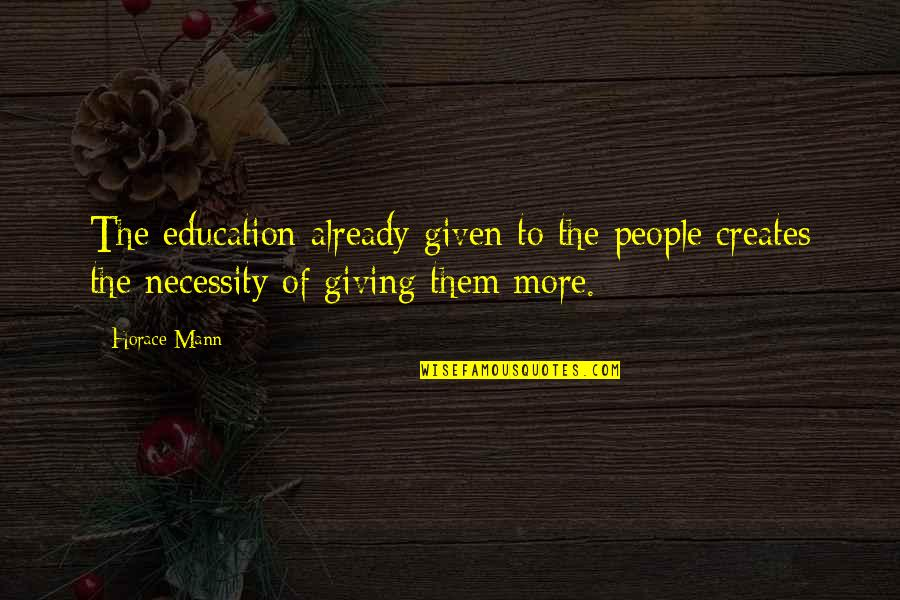Giving To Education Quotes By Horace Mann: The education already given to the people creates