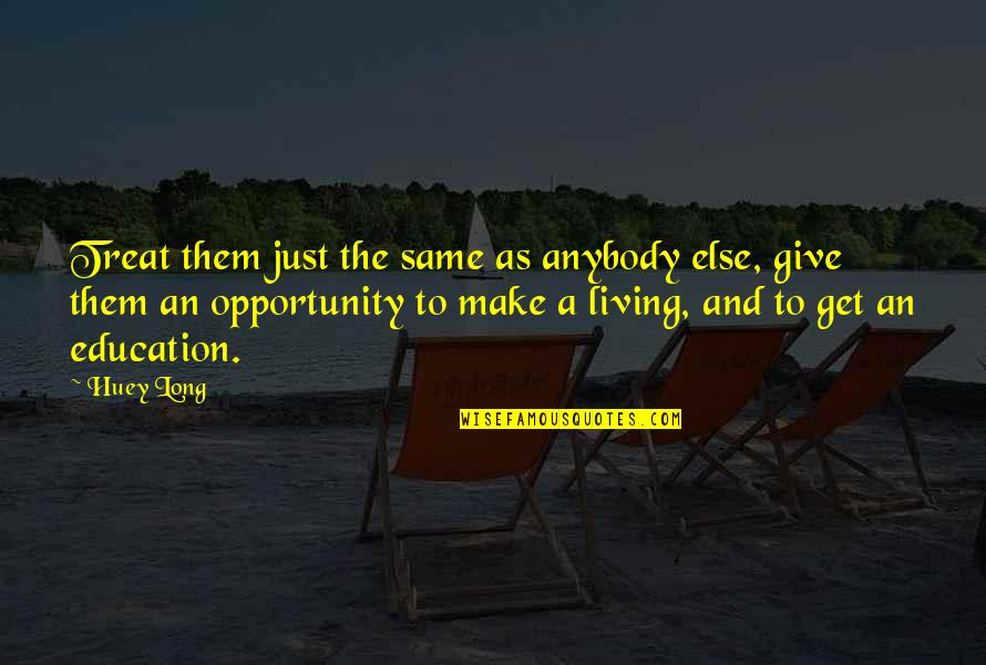 Giving To Education Quotes By Huey Long: Treat them just the same as anybody else,