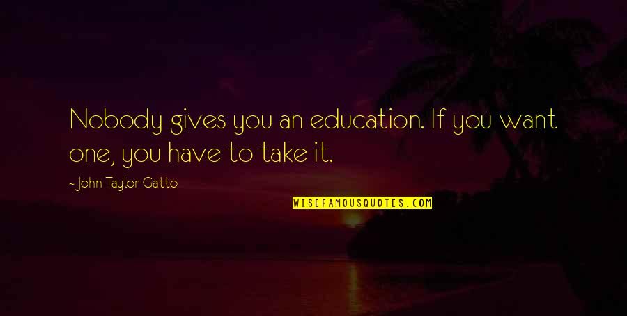 Giving To Education Quotes By John Taylor Gatto: Nobody gives you an education. If you want