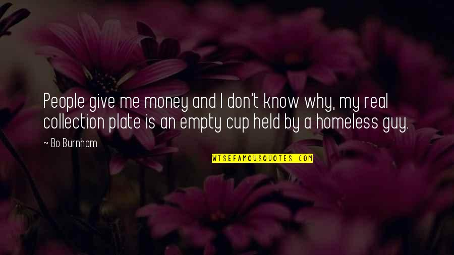 Giving To Homeless Quotes By Bo Burnham: People give me money and I don't know