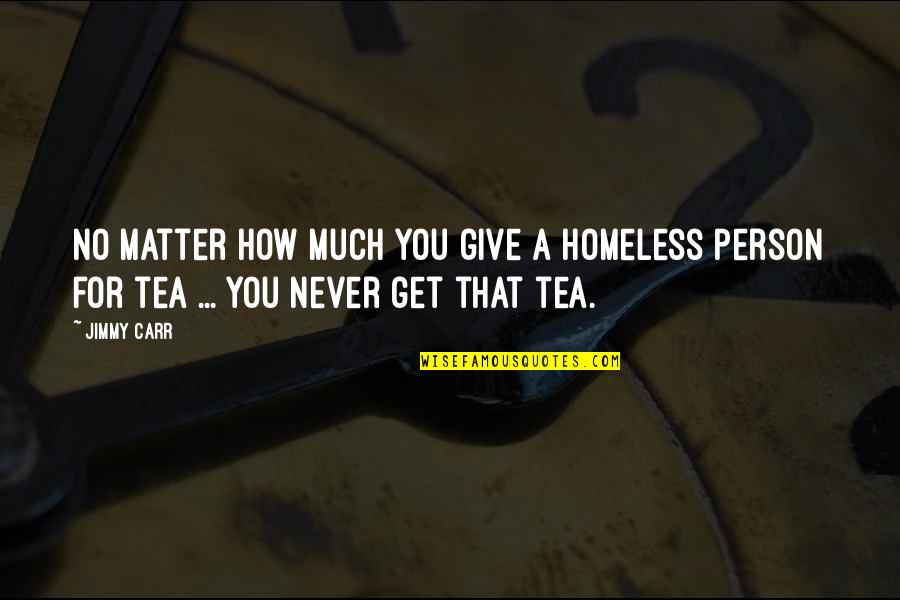 Giving To Homeless Quotes By Jimmy Carr: No matter how much you give a homeless