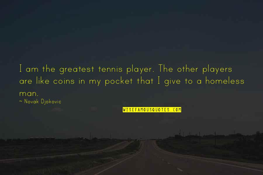 Giving To Homeless Quotes By Novak Djokovic: I am the greatest tennis player. The other
