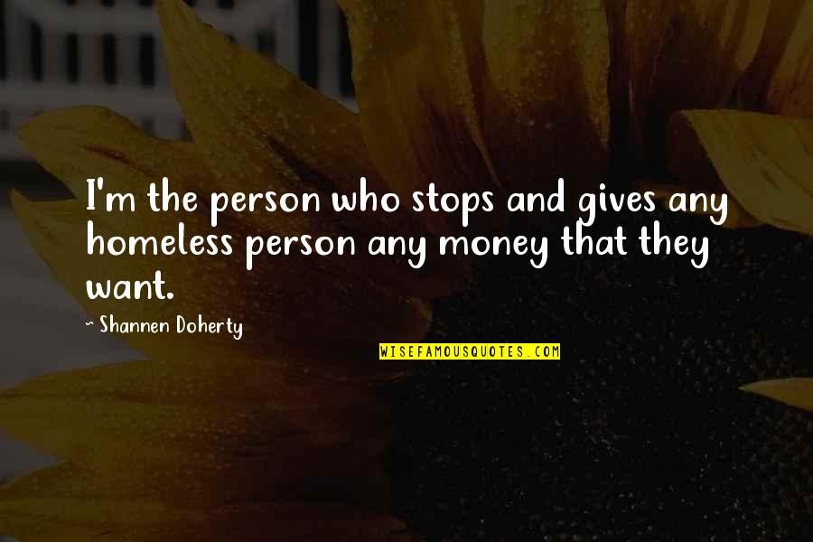 Giving To Homeless Quotes By Shannen Doherty: I'm the person who stops and gives any