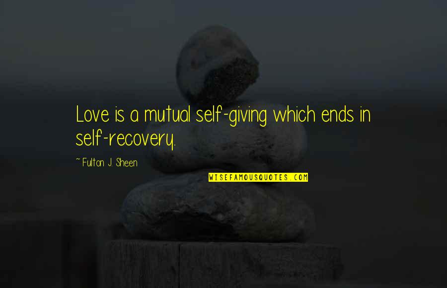 Giving Too Much Love Quotes By Fulton J. Sheen: Love is a mutual self-giving which ends in