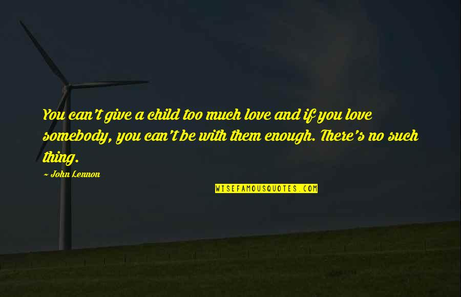 Giving Too Much Love Quotes By John Lennon: You can't give a child too much love