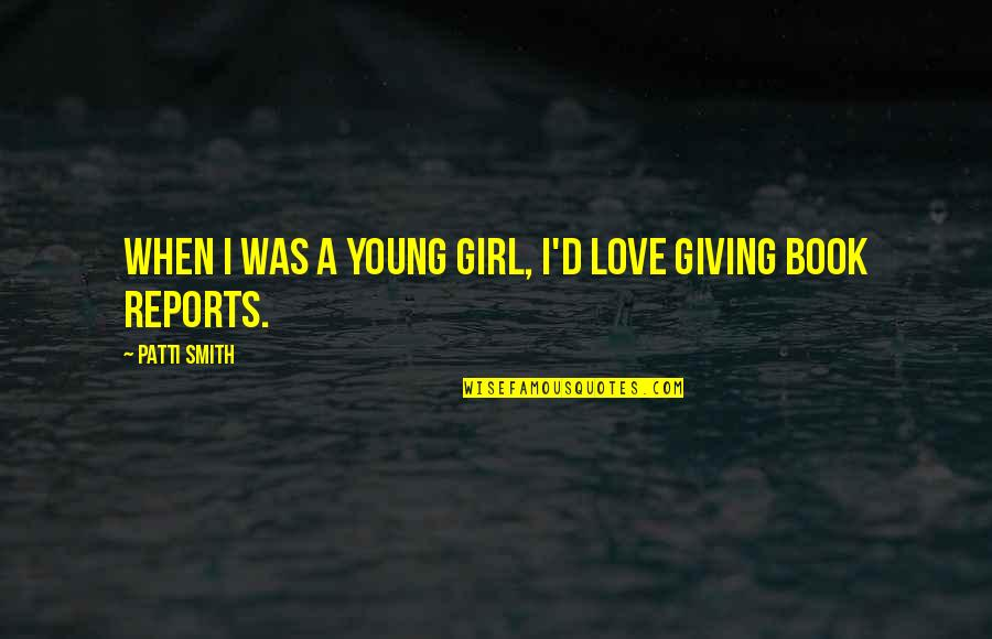 Giving Too Much Love Quotes By Patti Smith: When I was a young girl, I'd love