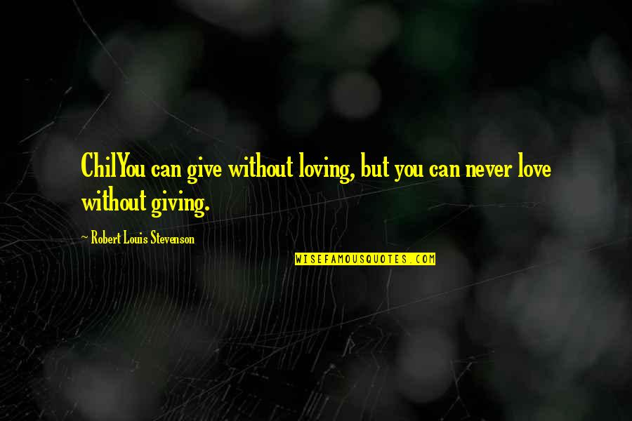 Giving Too Much Love Quotes By Robert Louis Stevenson: ChilYou can give without loving, but you can