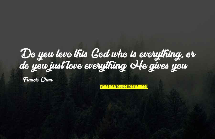 Giving Up On Everything Quotes By Francis Chan: Do you love this God who is everything,