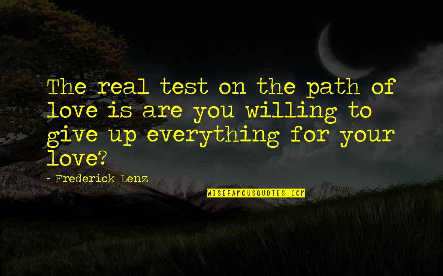 Giving Up On Everything Quotes By Frederick Lenz: The real test on the path of love