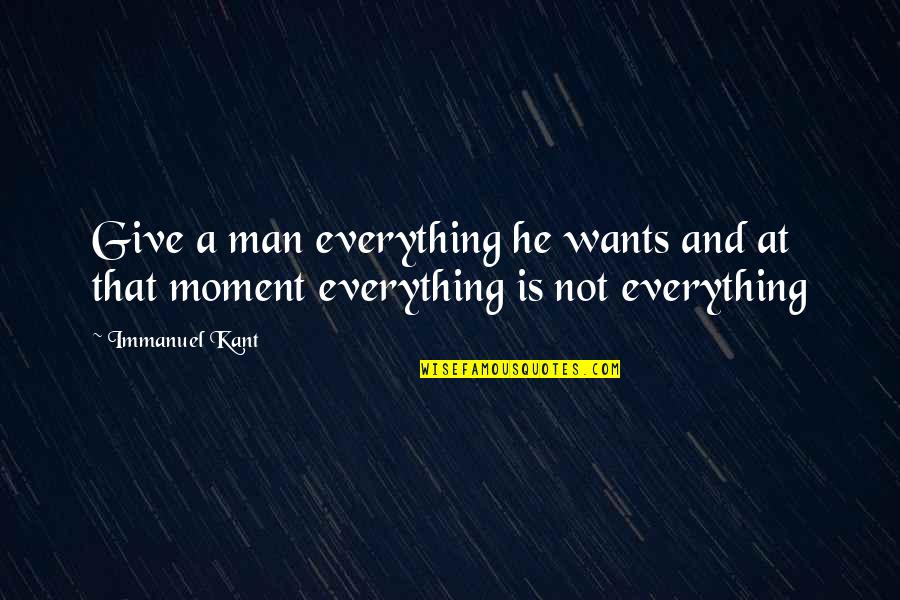 Giving Up On Everything Quotes By Immanuel Kant: Give a man everything he wants and at